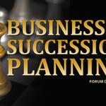 Business & Succession Planning Forum Discussion