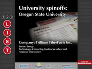 Trillium FiberFuels Inc.  The full list of Oregon university spinoffs - including contact information - is available to PBJ subscribers.  Not a subscriber? Sign up for a free 4-week trial subscription to view this list and more today