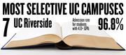 No. 7. UC Riverside. The campus admits 96.8 percent of applicants with high school GPAs of 4.0 and above. The overall admission rate is 75.9 percent.