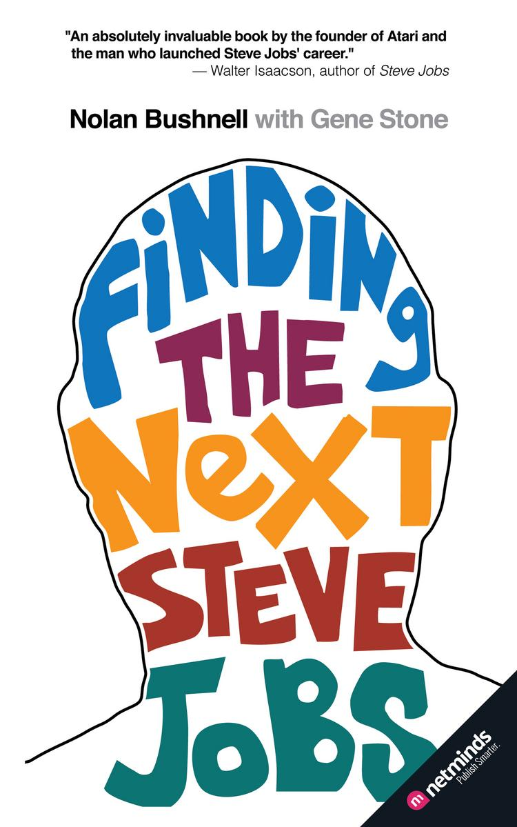 "Steve Jobs was hired at Atari by Nolan Bushnell, the entrepreneur who gave the world computer games and Chuck E. Cheese. Now he has written a book, ""Finding the Next Steve Jobs,"" about hiring and nurturing creative people."