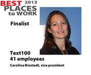 Text100  Text100, a PR agency, has 41 employees and is a finalist for Best Places to Work. Its vice president is Carolina Binstadt, and its headquarters are in San Francisco.