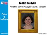 Leslie Baldwin, foreign language program specialist for Winston-Salem/Forsyth County Schools Why selected: Baldwin works with 120 teachers of six languages and has successfully expanded the district's immersion programs. She is a foreign language education leader at the local, state and national levels and is active at Ardmore Baptist Church and as a volunteer at Ashley Elementary School.