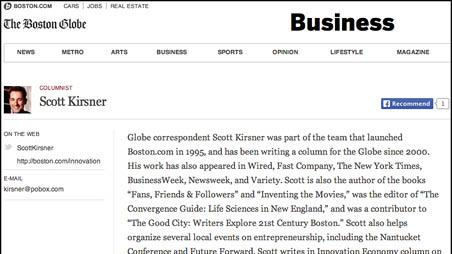 "Scott Kirsner's bio on The Boston Globe's website reads as follows: ""Globe correspondent Scott Kirsner was part of the team that launched Boston.com in 1995, and has been writing a column for the Globe since 2000. His work has also appeared in Wired, Fast Company, The New York Times, BusinessWeek, Newsweek, and Variety. Scott is also the author of the books ""Fans, Friends & Followers"" and ""Inventing the Movies,"" was the editor of ""The Convergence Guide: Life Sciences in New England,"" and was a contributor to ""The Good City: Writers Explore 21st Century Boston."" Scott also helps organize several local events on entrepreneurship, including the Nantucket Conference and Future Forward. Scott writes in Innovation Economy column on Sundays, and blogs daily at boston.com/innovation."""