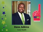 Why selected: Since joining Cone Health in 2005, Deno Adkins has assumed progressively more responsible strategic roles within the system. He's now in charge of strategic and operation oversight of ambulatory services at two MedCenters. Away from work, he's involved in the United Way, Big Brother/Big Sisters and numerous other charitable efforts.