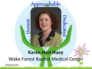 """Karen Hart Huey,vice president of facilities at Wake Forest Baptist Medical Center in Winston-Salem   Huey manages more than 4 million square feet of space and 550 employees in the areas of maintenance, housekeeping, grounds, engineering and construction management. She says that her greatest career achievement has been gaining the respect of her peers in a field that is dominated by men.     Described as a """"competent and caring leader,"""" she is responsible for planning and overseeing architectural design and construction for the medical center's facilities in several counties, including the recent expansion of the Comprehensive Cancer Center and the new Pediatric Emergency Department.     She is a volunteer with the United Way of Forsyth County and serves on the board of the Downtown Winston-Salem Partnership and its foundation."""