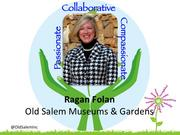 Ragan Folan, president and CEO of Old Salem Museums & Gardens in Winston-Salem    Folan, the first female president in the museum's history, is responsible for all of its operations including its 200 employees, six retail shops and an operating budget of $5.4 million. She joined the Old Salem board of trustees in 2004 and has passionately served in almost every capacity.    She's also an exemplary civic leader, in particular advocating for children's well-being including serving Summit School, Brenner Children's Hospital and the Children's Museum of Winston-Salem.