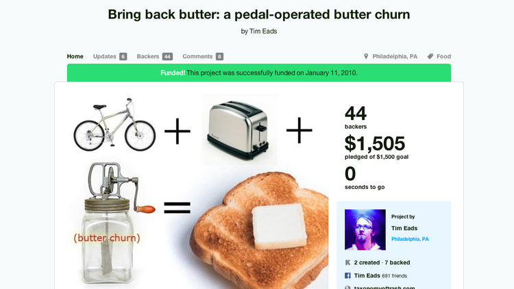 "Bring Back Butter: A pedal-operated butter churner Goal: $1,500 Raised: $1,505 From the illustrative photo, our best guess is that a bicycle dually rigged to a toaster and a butter churner will ultimately produce buttered toast. Breakfast machines have been the stuff of American fantasies but only made possible in Pee-Wee's Big Adventure. This invention is exciting until the dull realization that you actually have to work twice as hard for your toast. The reality is, tubbed butter was invented for a reason. Every child in the tri-state area has, at some point, gone on a school field trip to Lancaster and is forever seared with memories of churn-related arm cramps as well as the painstakingly bored look on every Amish persons' face.  Pros: It's a cool art installation and the creator, Tim Eads, says he wouldn't charge anyone and that it was simply his way of ""making life a little better for people."" Free warm toast? Yes please.  Cons: Eads states that this isn't a business venture or a way to make money so it is doubtful there will be a way to buy a version of it in a SkyMall catalog. Skipping arm-day anytime you want to make toast also may be hard for some."