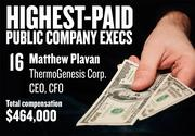 No. 16. Matthew Plavan, CEO & CFO of ThermoGenesis Corp. in Rancho Cordova. For the year ending Jun. 30, 2012, his salary was $315,000. His total compensation, including options and bonuses, was $464,000.