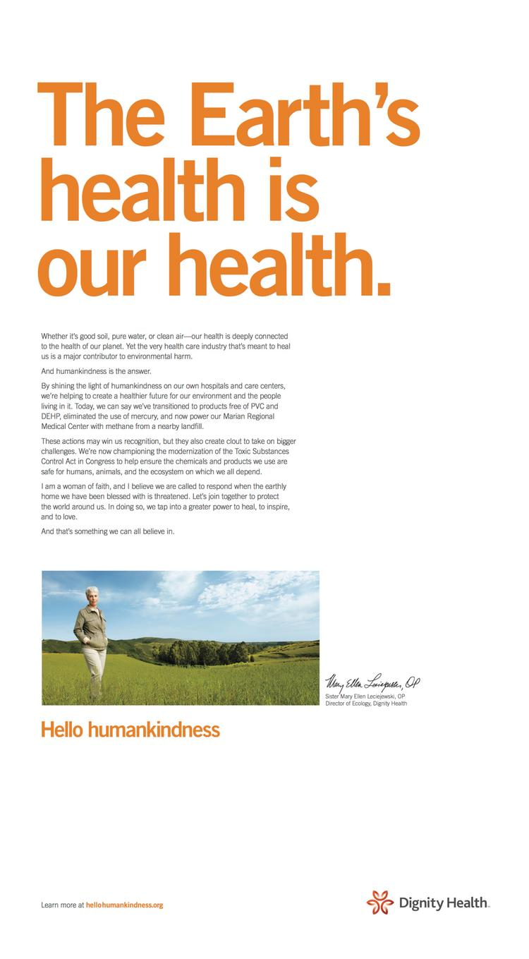 "Dignity Health is running new ads and commercials to highlight acts of humankindness through stories, images and actions, and to put meaning behind the health system's name. This ad shows Sister Mary Ellen Leciejewski, director of ecology, in a grassy field under a headline that reads,""The Earth's health is our health."""
