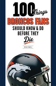 """100 Things Broncos Fans Should Know & Do Before They Die,"" by Denver writer Brian Howell, promises to separate true fans of the team from those who pay attention only during winning seasons. Triumph Books is scheduled to publish the book Oct. 1."