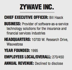 Zywave Inc.  Chief executive officer: Bill Haack Business: Provider of software-as-a-service technology solutions for the insurance and financial services industries Headquarters: 10700 W. Research Drive, Wauwatosa Year founded: 1995 Employees local/overa