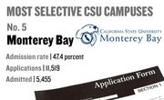 No. 5. Monterey Bay, with an admission rate of 47.4 percent. The campus received 11,519 complete freshman applications for Fall 2011 and admitted 5,455.