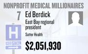 No. 7. Ed Berdick, East Bay regional president at Sutter Health of Sacramento, received total compensation of $2,051,930 in the tax year ending Dec. 31, 2010. Base pay was $804,437.
