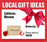 Membership in the California Museum  Prices start at $50.00  Web: californiamuseum.org  Address: 1020 O St., Sacramento  916-653-7524