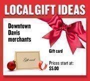 Gift cards from Davis downtown merchants  Prices start at $5.00  Web: davisdowntown.com  Address: 826 Second St., Davis  530-756-8763