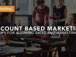 ​Account Based Marketing - Tips for Aligning Sales and Marketing