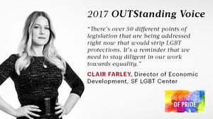 Clair Farley, Director of Economic, SF LGBT Center Background: A trans writer and activist, Farley has been at the LGBT center for roughly a decade focused on increasing economic opportunity for LGBT people. Education: B.A.,