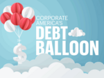 Corporate America's debt balloon: Companies are borrowing big, and here's why