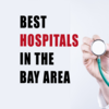 Here are the best hospitals in the San Francisco Bay Area