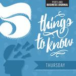 5 Things to know for Thursday, or, the '5 P's' of Portland business today